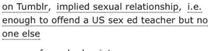 "ao3tagoftheday:  [Image Description: Tags reading ""implied sexual relationship, i.e. enough to offend a US sex ed teacher but no one else""]  The AO3 Tag of the Day is: You've already offended them by saying the word ""sexual"" : ao3tagoftheday:  [Image Description: Tags reading ""implied sexual relationship, i.e. enough to offend a US sex ed teacher but no one else""]  The AO3 Tag of the Day is: You've already offended them by saying the word ""sexual"""