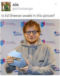 Is Ed Sheeran alive in this picture? | For more @aranjevi: AOA  @AlloutttaAngst  Is Ed Sheeran awake in this picture?  Officialahart  Roco Break ot  Record Bteakat  Charts.com  Official Chart  Official Chart  Record Breaker  Record Breaker  HOAX Is Ed Sheeran alive in this picture? | For more @aranjevi