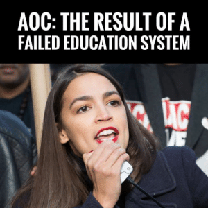 Want To See The Result Of America's Failed Government Education System?? Just Look At Socialist Alexandria Ocasio-Cortez! #SocialismSucks: AOC: THE RESULT OF A  FAILED EDUCATION SYSTEM Want To See The Result Of America's Failed Government Education System?? Just Look At Socialist Alexandria Ocasio-Cortez! #SocialismSucks