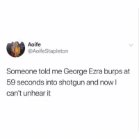 Memes, 🤖, and Shotgun: Aoife  @AoifeStapleton  Someone told me George Ezra burps at  59 seconds into shotgun and now l  can't unhear it This is legit! check it out 😂😂