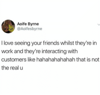 Friends, Love, and Relationships: Aoife Byrne  @Aoifesbyrne  I love seeing your friends whilst they're in  work and they're interacting witlh  customers like hahahahahahah that is not  the real u