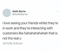 Interacting: Aoife Byrne  @Aoifesbyrne  I love seeing your friends whilst they're  in work and they're interacting with  customers like hahahahahahah that is  not the real u  22/11/18, 9:33 pm