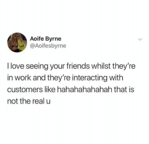 Friends, Love, and Work: Aoife Byrne  @Aoifesbyrne  I love seeing your friends whilst they're  in work and they're interacting with  customers like hahahahahahah that is  not the real u