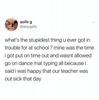 Memes, School, and Teacher: aoife g  @anygafs  what's the stupidest thing u ever got in  trouble for at school? mine was the time  i got put on time out and wasnt allowed  go on dance mat typing all because i  said i was happy that our teacher was  out sick that day Post 1563: Question of the Day