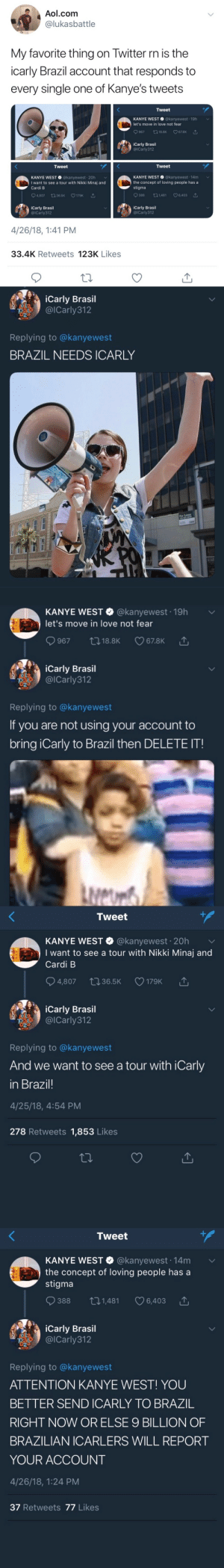 Brazill: Aol.com  lukasbattle  My favorite thing on Iwitter rn is the  icarly Brazil account that responds to  every single one of Kanye's tweets  Tweet  KANYE WEST @kanyewest 19h  let's move in love not fear  9967 18.8K CO 67.8K △  iCarly Brasil  @ICarly312  Tweet  Tweet  KANYE WEST @kanyewest 20h  I want to see a tour with Nikki Minaj and  Cardi B  KANYE WEST @kanyewest 14m  the concept of loving people hasa  stigma  04,807 ロ36.5K V179K  388 t01,481 6,403  iCarly Brasil  @ICarly312  iCarly Brasil  @lCarly312  4/26/18, 1:41 PM  33.4K Retweets 123K Likes   iCarly Brasil  麗 ▽)' @ICarly31 2  Replying to @kanyewest  BRAZIL NEEDS ICARLY  alo   KANYE WEST @kanyewest 19h  let's move in love not fear  iCarly Brasil  @lCarly312  Replying to @kanyewest  If you are not using your account to  bring iCarly to Brazil then DELETE IT!   Tweet  KANYE wEST·@kanyewest. 20h ﹀  I want to see a tour with Nikki Minaj and  Cardi B  4,807 t036.5K 179K  '↑  iCarly Brasil  , @lCarly312  Replying to @kanyewest  And we want to see a tour with iCarly  in Brazil!  4/25/18, 4:54 PM  278 Retweets 1,853 Likes   Tweet  KANYE WEST @kanyewest. 14m  the concept of loving people has a  stigma  ﹀  388 ロ1,481 C 6,403  DLa  023  iCarly Brasil  이Carly312  Replying to @kanyewest  ATTENTION KANYE WEST! YOU  BETTER SEND ICARLY TO BRAZ1L  RIGHT NOW OR ELSE 9 BILLION OF  BRAZILIAN ICARLERS WILL REPORT  YOUR ACCOUNT  4/26/18, 1:24 PM  37 Retweets 77 Likes