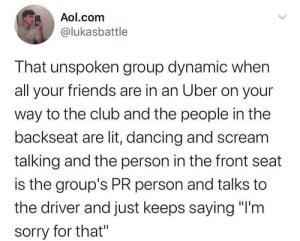 "Meirl: Aol.com  @lukasbattle  That unspoken group dynamic when  all your friends are in an Uber on your  way to the club and the people in the  backseat are lit, dancing and scream  talking and the person in the front seat  is the group's PR person and talks to  the driver and just keeps saying ""I'm  sorry for that"" Meirl"