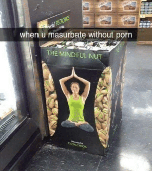 Have a dirty mind: Aortul PISTACHIOS  when u masurbate without porn  THE MINDFUL NUT  Wonderfl  PISTACHIOS Have a dirty mind