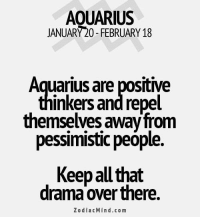 Aquarius, Free, and Hearts: AOUARIUS  JANUARY 20- FEBRUARY 18  Aquarius are positive  inkers andrepel  themselves awayfrom  pessimistic people.  Keep alu that  drama over there.  Z o dia c Min d.com Dec 1, 2016. You allow yourself everything. You do whatever comes to your mind. You are hurting other people's hearts. You misinterpret freedom. What goes around, comes  ....FOR FULL HOROSCOPE VISIT: http://horoscope-daily-free.net/aquarius