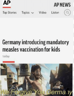 America, News, and Germany: AP  AP NEWS  Top Stories Topics Video Listen  Germany introducing mandatory  measles vaccination for kids  We Forgive You Germany  ade with Karen tears Come on America