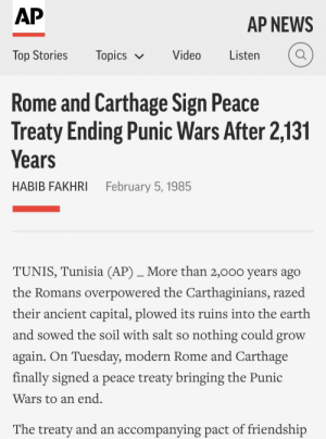 News, Teacher, and Capital: AP  AP NEWS  Video Listen  Top Stories  lopics V  Rome and Carthage Sign Peace  Treaty Ending Punic Wars After 2,131  Years  HABIB FAKHRI  February 5, 1985  TUNIS, Tunisia (AP)_More than 2,000 years ago  the Romans overpowered the Carthaginians, razed  their ancient capital, plowed its ruins into the earth  and sowed the soil with salt so nothing could grow  again. On Tuesday, modern Rome and Carthage  finally signed a peace treaty bringing the Punic  Wars to an end  The treaty and an accompanying pact of friendship Teacher: Rome conquered Carthage in 146 BCE. Me an intellectual: Yes I was born only 8 years after the 3rd Punic War I still remember the effect of this horrible conflict.
