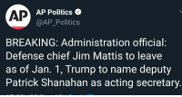 Fake, News, and Politics: AP  AP Politics  @AP_Politics  BREAKING: Administration official:  Defense chief Jim Mattis to leave  as of Jan. 1, Trump to name deputy  Patrick Shanahan as acting secretary
