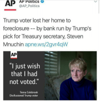 """Donald Trump supporter loses her home to the bank owned by Trump's Treasury secretary 😳: AP  AP Politics  V  @AP Politics  Trump voter lost her home to  foreclosure by bank run by Trump's  pick for Treasury secretary, Steven  Mnuchin  apne.ws/2gvr4qW  AP  """"I just wish  that I had  not voted.""""  Teena Colebrook  Disillusioned  Trump voter Donald Trump supporter loses her home to the bank owned by Trump's Treasury secretary 😳"""