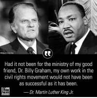 A look back at what Dr. Martin Luther King Jr. once said about the late Rev. Billy Graham.: AP/Bob Child, File  AP  Had it not been for the ministry of my good  friend, Dr. Billy Graham, my own work in the  civil rights movement would not have been  as successful as it has been.  tewSDr. Martin Luther King Jr.  FOX  NEWS A look back at what Dr. Martin Luther King Jr. once said about the late Rev. Billy Graham.