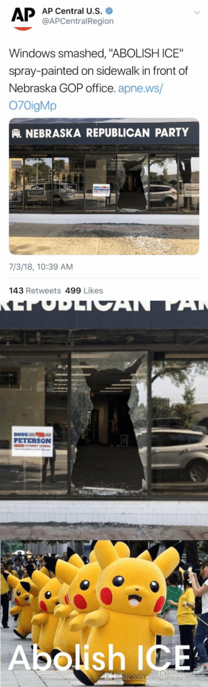 """dozing: I will not stand for this Mimikyu erasure.  : AP Central U.S.  @APCentralRegion  Windows smashed, """"ABOLISH ICE""""  spray-painted on sidewalk in front of  Nebraska GOP office. apne.ws/  O70igMp  NEBRASKA REPUBLICAN PARTY  Dans  ACON  DOUG  PETERSON  Ric  7/3/18, 10:39 AM  143 Retweets 499 Likes   PETERSON   Abolish ICE  te.com dozing: I will not stand for this Mimikyu erasure."""