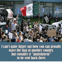 """Memes, Quite, and Conservative: AP  I can't quite figure out how you can proudly  wave the ilag oi another country,  but consider it """"punishment""""  to be sent back there Unreal... Deport Them! Like Us @Conservative Prepping"""