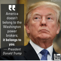 """America, Donald Trump, and Memes: AP Image/Evan Vucci  America  doesn't  belong to the  Washington  power  brokers;  it belongs to  you.  Presidenmt  Donald Trump  FOX  NEWS  channe I During remarks on the economy and tax reform Thursday, President @realdonaldtrump spoke about how Americans """"do anything, build anything, and create anything."""""""