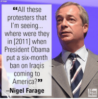 "Memes, Iraqi, and Coming to America: AP Images  EEAll these  protesters that  I'm seeing  where were they  in [2011] when  President Obama  put a six-month  ban on Iraqis  Coming to  America?  -Nigel Farage  FOX  NEWS On ""FOX & Friends Weekend,"" Nigel Farage had sharp words for protesters upset by President Donald J. Trump's travel ban."