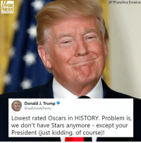 Moments ago, President Donald J. Trump tweeted about the Oscars.: AP Photo/Alex Brandon  FOX  NEWS  Donald J. Trumpe  @realDonaldTrump  Lowest rated Oscars in HISTORY. Problem is,  we don't have Stars anymore - except your  President (just kidding, of course)! Moments ago, President Donald J. Trump tweeted about the Oscars.