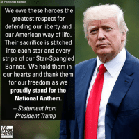 Donald Trump, Life, and Memes: AP Photo/Alex Brandon  We owe these heroes the  greatest respect for  defending our liberty and  our American way of life  Their sacrifice is stitched  into each star and every  stripe of our Star-Spangled  Banner. We hold them in  our hearts and thank them  for our freedom as we  proudly stand for the  National Anthem.  Statement from  President Trump  FOX  NEWS President Donald Trump released a statement on the SuperBowl hours before the big game.