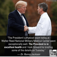 "Doctor, Memes, and News: AP Photo/Carolyn Kaster  ""The President's physical exam today at  Walter Reed National Military Medical Center went  exceptionally well. The President is in  excellent health and I look forward to briefing  some of the details on Tuesday.""  FOX  NEWS  Dr Ronny Jackson  chan n e I The White House doctor has given President @realdonaldtrump an 'excellent' health rating in his first medical checkup since taking office."