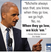"""During a Democratic campaign event over the weekend, former Attorney General Eric Holder flatly rejected former first lady Michelle Obama's widely cited call for civility and instead seemingly urged Democrats to brawl with Republicans.: AP Photo/Cliff Owen  """"Michelle always  says that, you know,  when they go low,  we go high  No, no.  When they go low,  we kick 'em.""""  -Former Attorney General  Eric Holder  FOX  NEWS  chan neI During a Democratic campaign event over the weekend, former Attorney General Eric Holder flatly rejected former first lady Michelle Obama's widely cited call for civility and instead seemingly urged Democrats to brawl with Republicans."""
