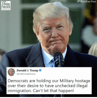 "Memes, News, and Fox News: AP Photo/Evan Vucci  FOX  NEWS  channel  Donald J. Trump  @realDonaldTrump  Democrats are holding our Military hostage  over their desire to have unchecked illegal  immigration. Can't let that happen! Earlier today President DonaldTrump tweeted about the government shutdown, blaming Democrats for ""holding our military hostage."""