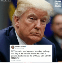 Isis, Memes, and News: AP Photo/Evan Vucci)  FOX  NEWS  channol  Donald J. Trump  @realDonaldTrump  NYC terrorist was happy as he asked to hang  ISIS flag in his hospital room. He killed 8  people, badly injured 12. SHOULD GET DEATH  PENALTY!  1:43 PM- 1 Nov 2017 President DonaldTrump tweeted late Wednesday night about NYC terror suspect Sayfullo Saipov.