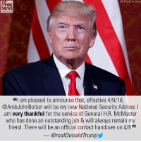 """Memes, News, and Twitter: AP Photo/Evan Vucci)  FOX  NEWS  """"I am pleased to announce that, effective 4/9/18,  @AmbJohnBolton will be my new National Security Advisor.I  am very thankful for the service of General H.R. McMaster  who has done an outstanding job & will always remain my  friend. There will be an official contact handover on 4/9.  @realDonaldTrump Moments ago, President DonaldTrump announced on Twitter that former @unitednations Ambassador John Bolton will replace General H.R. McMaster as White House national security adviser."""