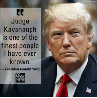 "Donald Trump, Memes, and News: AP Photo/Evan Vucci  Judge  Kavanaugh  is one of the  finest people  I have ever  known.  President Donald Trump  FOX  NEWS  chan ne I President @realDonaldTrump on Monday spoke out on the sexual assault allegations against his Supreme Court nominee Brett Kavanaugh, calling the judge ""one of the finest people I have ever known,"" but added that a ""little delay"" may be necessary in the confirmation hearing process. The president was also critical of Senate Judiciary Committee Democrats for not coming forward earlier ""because they had this information for many month,"" Trump said."