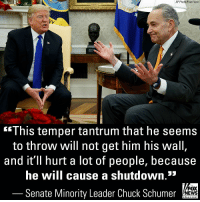After an explosive meeting at the White House with President Donald J. Trump on Tuesday, both House Democratic Leader Nancy Pelosi and Senator Chuck Schumer signaled they won't budge on border wall funding.: AP Photo/Evan Vucci  This temper tantrum that he seems  to throw will not get him his wall  and it'll hurt a lot of people, because  he will cause a shutdown.*  Senate Minority Leader Chuck Schumer  FOX  NEWS  chan neI After an explosive meeting at the White House with President Donald J. Trump on Tuesday, both House Democratic Leader Nancy Pelosi and Senator Chuck Schumer signaled they won't budge on border wall funding.