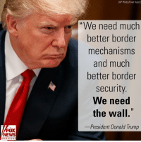 "Donald Trump, Memes, and News: (AP Photo/Evan Vucci)  ""We need much  better border  mechanisms  and much  better border  security  We need  the wall.  -President Donald Trump  FOX  NEWS  chan neI During a roundtable discussion Tuesday, President DonaldTrump stressed the need for a border wall to help stop MS-13 gang members from entering the U.S."