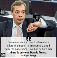 Donald Trump, Love, and Memes: AP Photo/Jean-Francois Badias  40  41  l've never seen so much interest in a  midterm election in this country, and l  think the conclusion, love him or hate him,  there is only one Donald Trump.  _ Nigel Farage  FOX  EWS  chan neI When asked about his take on the United States elections from overseas, Nigel Farage said he'd never seen so much interest in an American midterm election.