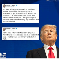 "Memes, Money, and News: (AP Photo/Laurent Gillieron)  Donald J. Trump  @realDonaldTrump  Got $1.6 Billion to start Wall on Southern  Border, rest will be forthcoming. Most  importantly, got $700 Billion to rebuild our  Military, $716 Billion next year...most ever.  Had to waste money on Dem giveaways in  order to take care of military pay increase and  new equipment.  Donald J. Trump  realDonaldTrump  Democrats refused to take care of DACA  Would have been so easy, but they just didn't  care. I had to fight for Military and start of  Wall  FOX  NEWS On Wednesday evening, President @realdonaldtrump tweeted about funding for the border wall, as well as additional funding for ""military pay increase and new equipment."""