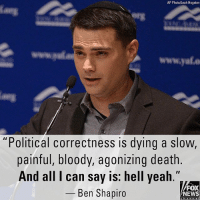 "Memes, News, and Yeah: AP Photo/Leah Hogsten  www.yale  ""Political correctness is dying a slow,  painful, bloody, agonizing death.  And all I can say is: hell yeah  _ Ben Shapiro  FOX  NEWS Conservative commentator Ben Shapiro on Thursday told activists that the ""era of political correctness is over"" in the age of Donald J. Trump as president, while encouraging conservatives to fight liberalism with the ""truth."""