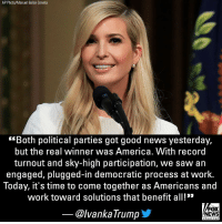 "Ivanka Trump​ shared a message on Midterms2018 Wednesday, tweeting that ""the real winner was America."": AP Photo/Manuel Balce Ceneta  ""Both political parties got good news yesterday,  but the real winner was America. With record  turnout and sky-high participation, we saw an  engaged, plugged-in democratic process at work.  Today, it's time to come together as Americans and  work toward solutions that benefit all!""  @lvankaTrump  FOX  NEWS  chan neI Ivanka Trump​ shared a message on Midterms2018 Wednesday, tweeting that ""the real winner was America."""