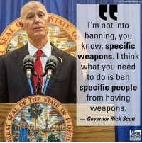 """Memes, News, and School: AP Photo/Mark Wallheiser)  I'm not into  banning, you  know, specific  weapons. I think  what you need  to do is ban  Specific people  from having  weapons  -Governor Rick Scott  THE S  LA  FOX  NEWS On """"Fox News Sunday,"""" Florida Governor Rick Scott discussed the fight against gun violence and his proposed safety plan in the wake of the Parkland high school shooting that left 17 dead."""