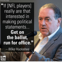 "Memes, News, and Nfl: (AP Photo/Mary Altaffer)  EIf [NFL players  really are that  interested in  making political  statements  Get on  the balloí,  run for office.""  Mike Huckabee  FOX  NEWS Last night on ""The Story with Martha MacCallum,"" Mike Huckabee said that if NFL players really wanted to affect social change, they should forfeit their salaries and run for office."