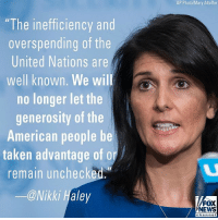 "U.S. Ambassador to the United Nations Nikki Haley announced a historic reduction in the U.N. biennial operating budget.: AP Photo/Mary Altaffer  ""The inefficiency and  overspending of the  United Nations are  well known. We wil  no longer let the  generosity of the  American people be  taken advantage of or  remain unchecked.  ー@Nikki Haley  FOX  NEWS  chan nel U.S. Ambassador to the United Nations Nikki Haley announced a historic reduction in the U.N. biennial operating budget."
