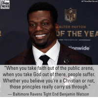 "Baltimore Ravens, God, and Memes: AP Photo/Matt Slocum)  NEWS  ALTER PAYTON  UF THE YEA  onwide  ""When you take faith out of the public arena,  when you take God out of there, people suffer.  Whether you believe you're a Christian or not,  those princples really carry us through.""  Baltimore Ravens Tight End Benjamin Watson @ravens tight end Benjamin Watson is calling for a re-examination of culture in wake of the Parkland school massacre."