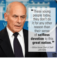 "Memes, News, and White House: (AP Photo/Pablo Martinez Monsivais)  These young  people today.  they don't do  it for any other  reason than  their sense  of selfless  devotion to this  great nation.""  White House Chief of Staff  John Kelly  FOX  NEWS White House Chief of Staff John Kelly shared his thoughts on President Trump's exchange with the widow of a slain solder."