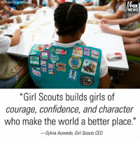 "Confidence, Girl Scouts, and Girls: AP Photo/Patrick Sem  FOX  NEWS  ""Girl Scouts builds girls of  courage, confidence, and character  who make the world a better place.""  -Sylvia Acevedo. Girl Scouts CEO ""With more than 105 years of experience and innovative programming, we have created a safe, inclusive, engaging space for girls where they can connect with female mentors, explore their interests, and emerge as strong leaders."" The GirlScouts' CEO responded to an announcement that the BoyScouts will begin admitting girls."