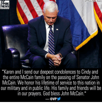 "Family, Friends, and God: (AP Photo/Susan Walsh)  FOX  NEWS  ch a n n e I  ""Karen and I send our deepest condolences to Cindy and  the entire McCain family on the passing of Senator John  McCain. We honor his lifetime of service to this nation in  our military and in public life. His family and friends will be  in our prayers. God bless John McCain.""  53  @VPY Vice President Mike Pence tweeted Saturday night about the passing of Sen. John McCain."