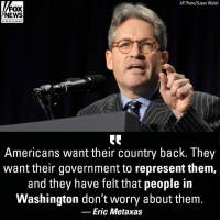 "Memes, News, and Fox News: AP Photo/Susan Walsh  FOX  NEWS  cha n ne I  Americans want their country back. They  want their government to represent them,  and they have felt that people in  Washington don't worry about them.  Eric Metaxas On ""Fox News @ Night"" Monday, Eric Metaxas weighed in on this year's midterm elections. ""I think Americans really are thinking we have to have people who represent us, and if they don't — we don't want them to be in power."""