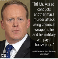 "Memes, News, and White House: AP Photo/Susan Walsh)  ""If] Mr. Assad  conducts  another mass  murder attack  using chemical  weapons, he  and his military  will pay a  heavy price.""  White House Press Secretary  Sean Spicer  FOX  NEWS ◇ White House Press Secretary Sean Spicer says the Trump administration has identified ""potential preparations for another chemical weapons attack"" by Bashar al-Assad's government and vowed the Damascus regime ""will pay a heavy price"" if it conducts another ""mass murder attack"""