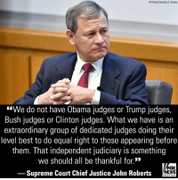 "Memes, News, and Obama: AP Photo/Timothy D. Easley  ""We do not have Obama judges or Trump judges,  Bush judges or Clinton judges. What we have is an  extraordinary group of dedicated judges doing their  level best to do equal right to those appearing before  them. That independent judiciary is something  we should all be thankful for.*  FOX  Supreme Court Chief Justice John Roberts NEWS  chan neI Supreme Court Chief Justice John Roberts offered a rebuke on Wednesday to President Donald J. Trump's description of a judge who ruled against Trump's new migrant asylum policy as an ""Obama judge."""