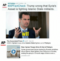 (GC) With all my problems with Trump I will give him credit for this, he really pulled the curtain on the media's bias.: AP Politics @AP Politics 8h  AP  #AP FactCheck  Trump wrong that Syria's  Assad is fighting Islamic State militants.  Wtf  The Associated Press  @AP Mar 28  AP VIDEO: Syrian troops drive lslamic State fighters out of Palmyra  Raw: Syrian Troops Drive is out of Palmyra  Syrian government forces backed by Russian airstrikes  drove Islamic State fighters from Palmyra on Sunday,  ending the group's 10-month reign of terror over a...  youtube.com (GC) With all my problems with Trump I will give him credit for this, he really pulled the curtain on the media's bias.
