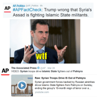 Don't believe the fact checkers in this election.: AP Politics  @AP Politics 8h  AP  #AP FactCheck  Trump wrong that Syria's  Assad is fighting Islamic State militants  Wtf  AP The Associated Press  @AP Mar 28  fighters out of Palmyra  VIDEO: Syrian troops drive lslamic State Raw: Syrian Troops Drive is out of Palmyra  Syrian government forces backed by Russian airstrikes  drove Islamic State fighters from Palmyra on Sunday,  ending the group's 10-month reign of terror over a  youtube.com Don't believe the fact checkers in this election.