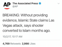 ‪ ISIS has reportedly claimed responsibility for the deadly LasVegas attack! 😳😧🙏 @ap.images (UPDATE: No connection with terrorist group) WSHH: AP Tha Associated Press  BREAKING: Without providing  evidence, Islamic State claims Las  Vegas attack, says shooter  converted to lslam months ago.  10/2/17, 10:17 AM  4,769 Retweets 2,998 Likes ‪ ISIS has reportedly claimed responsibility for the deadly LasVegas attack! 😳😧🙏 @ap.images (UPDATE: No connection with terrorist group) WSHH