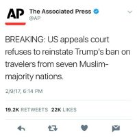 Donkey, Memes, and 🤖: AP The Associated Press  AP  BREAKING: US appeals court  refuses to reinstate Trump's ban on  travelers from seven Muslim  majority nations.  2/9/17, 6:14 PM  19.2K  RETWEETS  22K  LIKES Yes, I am crying. AUnanimousDecision 1 point - good guys 0 points - the pile of empty pizza boxes and natty light cans taped together and rolled around in Cheeto dust that we call our president For anyone who was impacted by the travel ban, I'd like you to know, on behalf of the non-bigot population of the United States, you are always welcome here. I'm sorry for the hurt that our donkey president caused you. Please know that his views are not shared by the majority of the American people - and if my prayers come true, he will resign soon and pursue a fruitful career as a sideshow performer in the circus. TheHumanTrashReceptal TheGreatDelusionalOompaLoompa TheAngryTangerine Happy Thursday! Let's all enjoy this before he drops a nuclear bomb on the appeals court. AmericaTheBeautiful ThisLandIsYourLand NotMyPresident 🇺🇸 Resistance TalkThirtyToMe