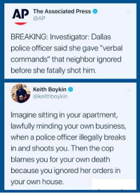 """Police, Business, and Dallas: AP The Associated Press  BREAKING: Investigator: Dallas  police officer said she gave""""verbal  commands"""" that neighbor ignored  before she fatally shot him.  Boykin  @keithboykin  Imagine sitting in your apartment,  lawfully minding your own business,  when a police officer illegally breaks  in and shoots you. Then the cop  blames you for your own death  because you ignored her orders in  your own house Don't blame the victim"""